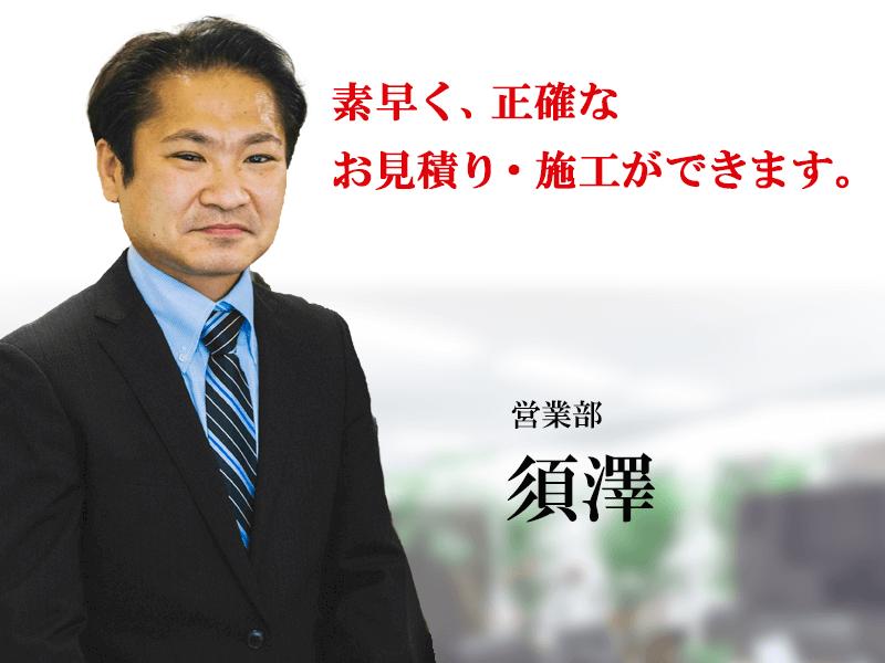素早く、正確なお見積もり・施工ができます。営業部須澤